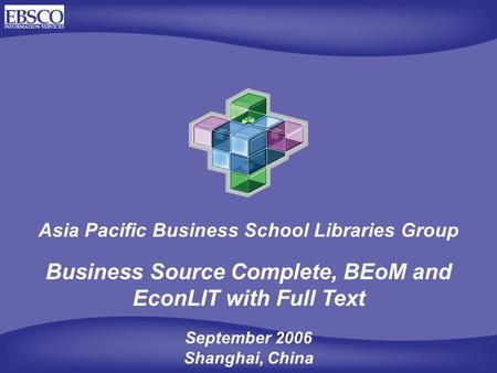 Asia Pacific Business School Libraries Group Business Source Complete, BEoM and EconLIT with Full Text September 2006 Shanghai, China.