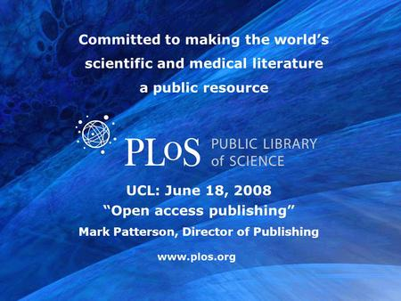 "Www.plos.org UCL: June 18, 2008 ""Open access publishing"" Mark Patterson, Director of Publishing Committed to making the world's scientific and medical."