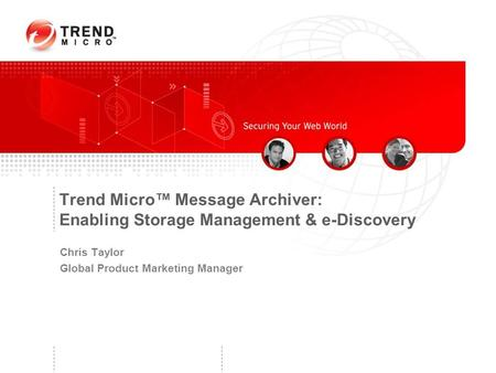 Trend Micro™ Message Archiver: Enabling Storage Management & e-Discovery Chris Taylor Global Product Marketing Manager.