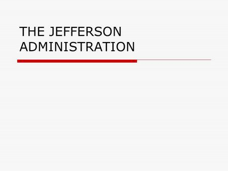 THE JEFFERSON ADMINISTRATION. ELECTION OF 1800  Resulted in a tie between Jefferson and Burr  Decided in the House of Representatives  Adams lost because.