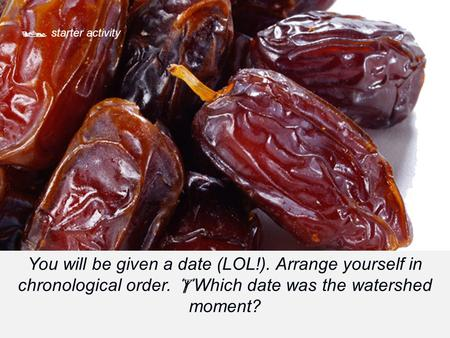  starter activity You will be given a date (LOL!). Arrange yourself in chronological order.  Which date was the watershed moment?