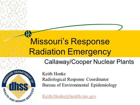 Missouri's Response Radiation Emergency Callaway/Cooper Nuclear Plants Keith Henke Radiological Response Coordinator Bureau of Environmental Epidemiology.