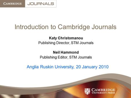 Introduction to Cambridge Journals Katy Christomanou Publishing Director, STM Journals Neil Hammond Publishing Editor, STM Journals Anglia Ruskin University,
