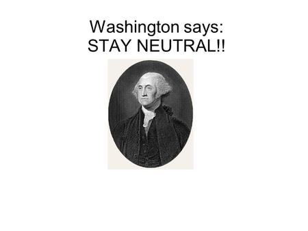 Washington says: STAY NEUTRAL!!. Would anyone care to explain: THE WAR OF 1812????