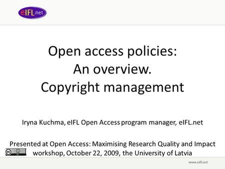 Open access policies: An overview. Copyright management Iryna Kuchma, eIFL Open Access program manager, eIFL.net Presented at Open Access: Maximising Research.