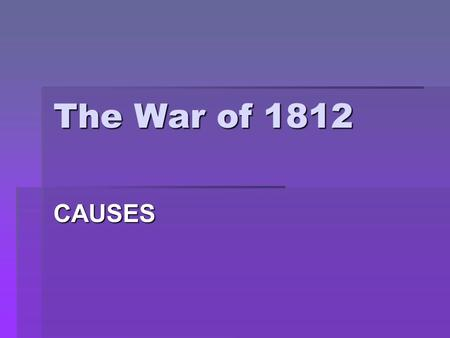 The War of 1812 CAUSES. Conflict in Europe  Britain and France began another conflict – Napoleonic Wars  1806 – France excluded British goods from Europe.