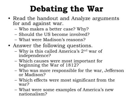 Debating the War Read the handout and Analyze arguments for and against war. –Who makes a better case? Why? –Should the US become involved? –What were.