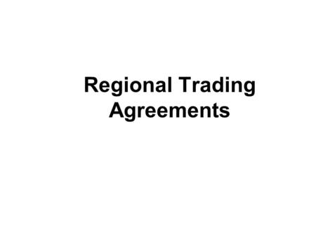 Regional Trading Agreements. Types of Regional Agreements free-trade area – agreement to remove trade barriers among members example: NAFTA customs union.
