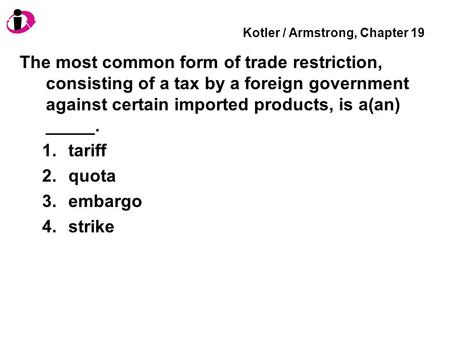 Kotler / Armstrong, Chapter 19 The most common form of trade restriction, consisting of a tax by a foreign government against certain imported products,