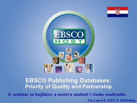 EBSCO Publishing Databases: Priority of Quality and Partnership 8. seminar za knjižnice u sustavu znalosti i visoke naobrazbe Jan Luprich, EBSCO Publishing.