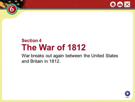 NEXT Section 4 The War of 1812 War breaks out again between the United States and Britain in 1812.