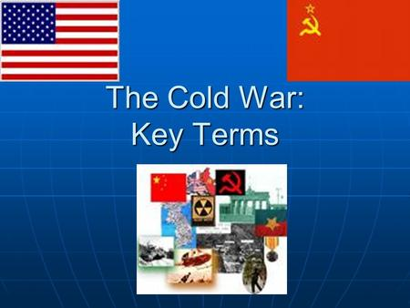 The Cold War: Key Terms. Superpowers Nations stronger than other powerful nations Nations stronger than other powerful nations Examples: U.S. & U.S.S.R.