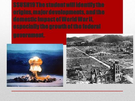 SSUSH19 The student will identify the origins, major developments, and the domestic impact of World War II, especially the growth of the federal government.