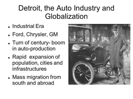 Detroit, the Auto Industry and Globalization Industrial Era Ford, Chrysler, GM Turn of century- boom in auto-production Rapid expansion of population,