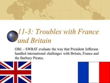 11-3: Troubles with France and Britain OBJ. - SWBAT evaluate the way that President Jefferson handled international challenges with Britain, France and.