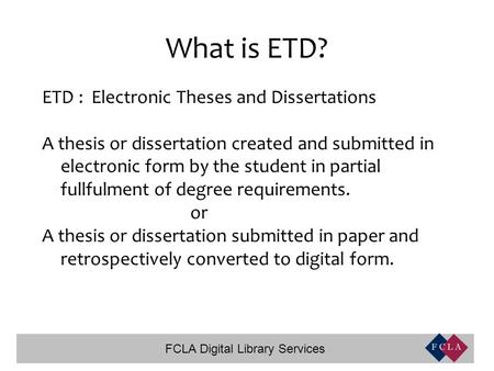 FCLA Digital Library Services What is ETD? ETD : Electronic Theses and Dissertations A thesis or dissertation created and submitted in electronic form.