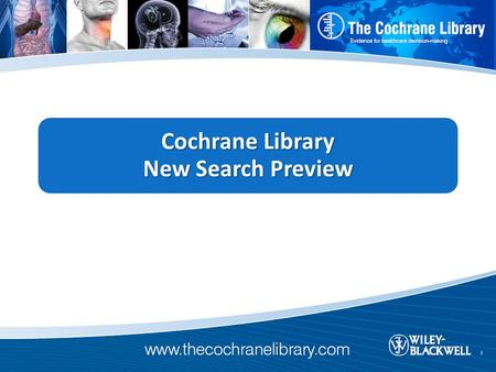 "Cochrane ""New Search"" Project Who: For the last year, Wiley worked with members of the Cochrane Collaboration, including a team of Trial Search Coordinators,"