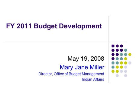 FY 2011 Budget Development May 19, 2008 Mary Jane Miller Director, Office of Budget Management Indian Affairs.