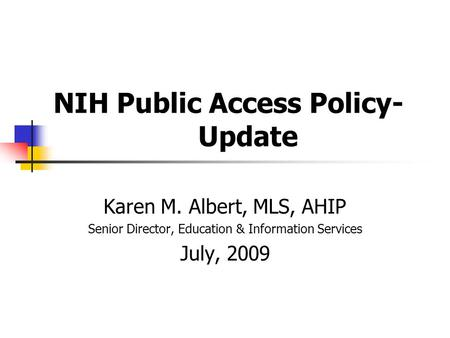 NIH Public Access Policy- Update Karen M. Albert, MLS, AHIP Senior Director, Education & Information Services July, 2009.