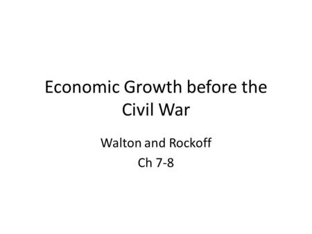 Economic Growth before the Civil War Walton and Rockoff Ch 7-8.