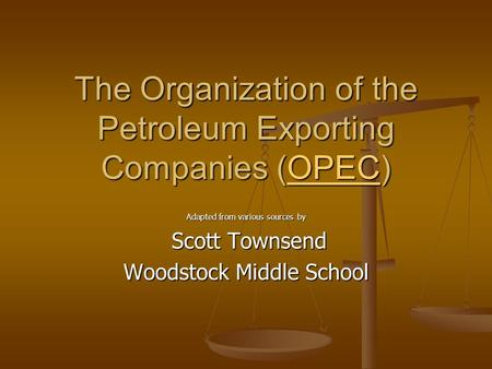 The Organization of the Petroleum Exporting Companies (OPEC) OPEC Adapted from various sources by Scott Townsend Scott Townsend Woodstock Middle School.