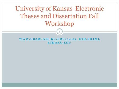 1  University of Kansas Electronic Theses and Dissertation Fall Workshop.