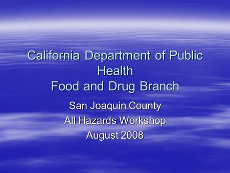 California Department of Public Health Food and Drug Branch San Joaquin County All Hazards Workshop August 2008.
