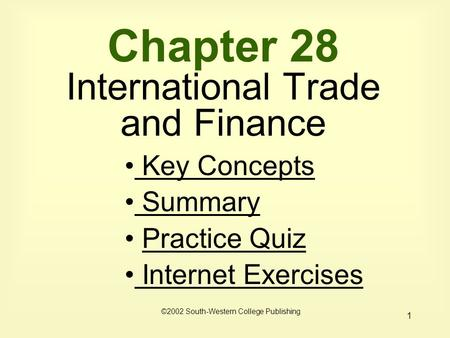 1 Chapter 28 International Trade and Finance ©2002 South-Western College Publishing Key Concepts Key Concepts Summary Summary Practice Quiz Internet Exercises.
