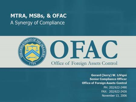 MTRA, MSBs, & OFAC A Synergy of Compliance Gerard (Jerry) W. LiVigni Senior Compliance Officer Office of Foreign Assets Control PH: 202/622-2490 FAX: 202/622-2426.