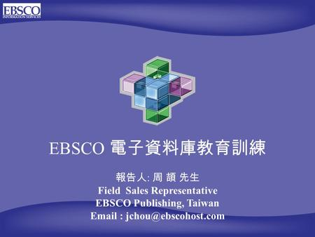 EBSCO 電子資料庫教育訓練 報告人 : 周 頡 先生 Field Sales Representative EBSCO Publishing, Taiwan