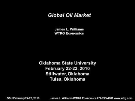 OSU February 22-23, 2010James L. Williams WTRG Economics 479-293-4081 www.wtrg.com Global Oil Market James L. Williams WTRG Economics Oklahoma State University.