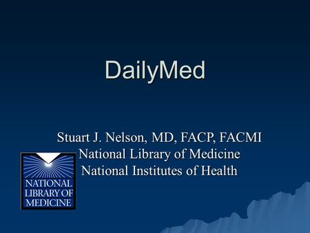 DailyMed Stuart J. Nelson, MD, FACP, FACMI National Library of Medicine National Institutes of Health.