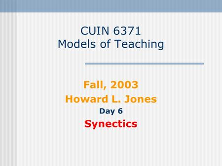 CUIN 6371 Models of Teaching Fall, 2003 Howard L. Jones Day 6 Synectics.