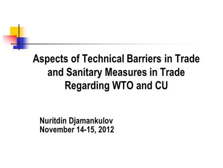 Aspects of Technical Barriers in Trade and Sanitary Measures in Trade Regarding WTO and CU Nuritdin Djamankulov November 14-15, 2012.
