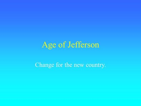 "Age of Jefferson Change for the new country.. Differences in Party Federalists Strong, central gov't. Rule by the ""best people."" Distrusted total democracy."