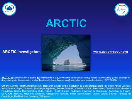 ARCTIC investigators COI D ISCLOSURE FOR D R. M ONTALESCOT : Research Grants to the Institution or Consulting/Lecture Fees from Abbott Vascular, Astra-Zeneca,