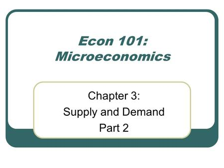 Chapter 3: Supply and Demand Part 2 Econ 101: Microeconomics.