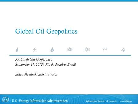 Www.eia.gov U.S. Energy Information Administration Independent Statistics & Analysis Global Oil Geopolitics Rio Oil & Gas Conference September 17, 2012|