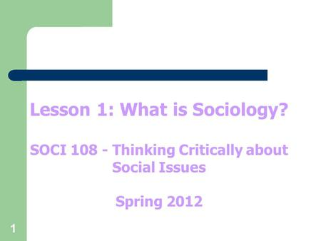 1 Lesson 1: What is Sociology? SOCI 108 - Thinking Critically about Social Issues Spring 2012.