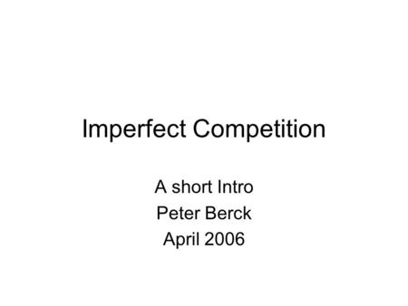 Imperfect Competition A short Intro Peter Berck April 2006.