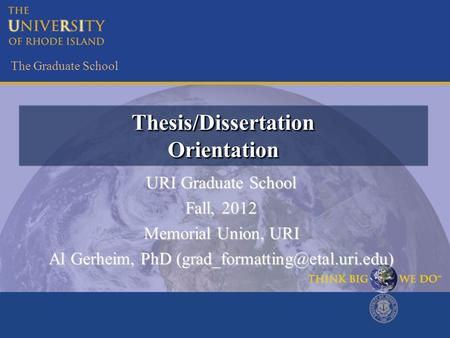 The Graduate School Thesis/DissertationOrientationThesis/DissertationOrientation URI Graduate School Fall, 2012 Memorial Union, URI Al Gerheim, PhD