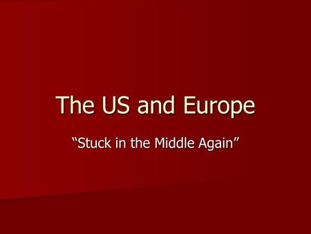 "The US and Europe ""Stuck in the Middle Again"". After colonial settlements were established, North America became the subject of competition between European."