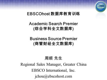 EBSCOhost 数据库教育训练 Academic Search Premier ( 综合学科全文数据库 ) Business Source Premier ( 商管财经全文数据库 ) 周颉 先生 Regional Sales Manager, Greater China EBSCO International,