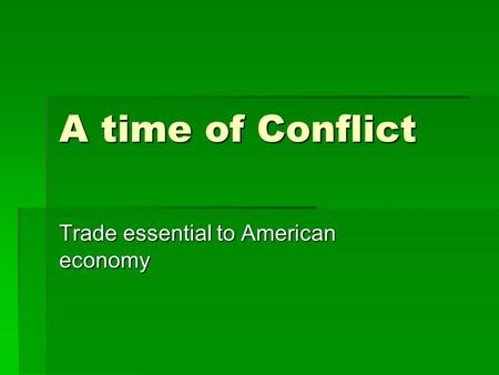 A time of Conflict Trade essential to American economy.