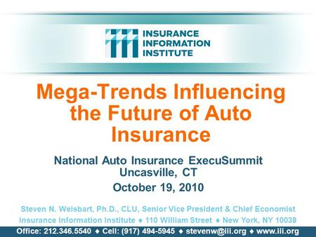 Mega-Trends Influencing the Future of Auto Insurance National Auto Insurance ExecuSummit Uncasville, CT October 19, 2010 Steven N. Weisbart, Ph.D., CLU,