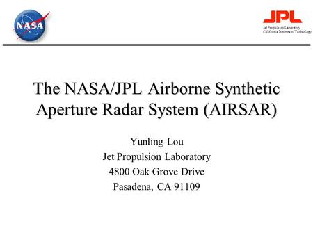 Jet Propulsion Laboratory California Institute of Technology The NASA/JPL Airborne Synthetic Aperture Radar System (AIRSAR) Yunling Lou Jet Propulsion.