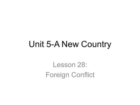 Unit 5-A New Country Lesson 28: Foreign Conflict.