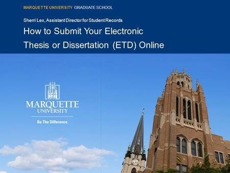 Sherri Lex, Assistant Director for Student Records How to Submit Your Electronic Thesis or Dissertation (ETD) Online MARQUETTE UNIVERSITY GRADUATE SCHOOL.