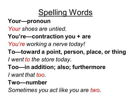 Spelling Words Your—pronoun Your shoes are untied. You're—contraction you + are You're working a nerve today! To—toward a point, person, place, or thing.