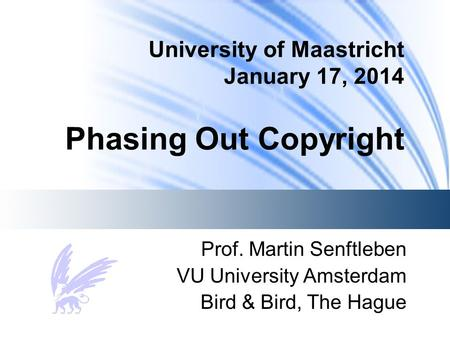 University of Maastricht January 17, 2014 Phasing Out Copyright Prof. Martin Senftleben VU University Amsterdam Bird & Bird, The Hague.